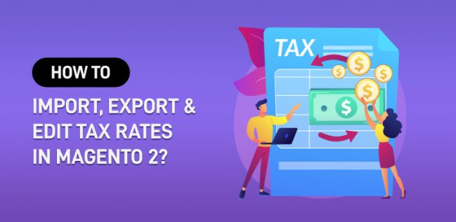 How to Import, Export, and Edit Tax Rates in Magento 2