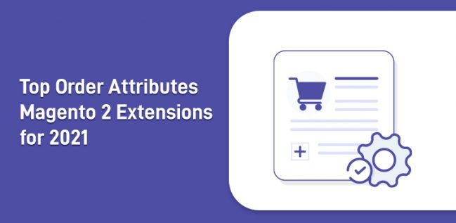 Top Order Attributes Magento 2 Extensions for 2021